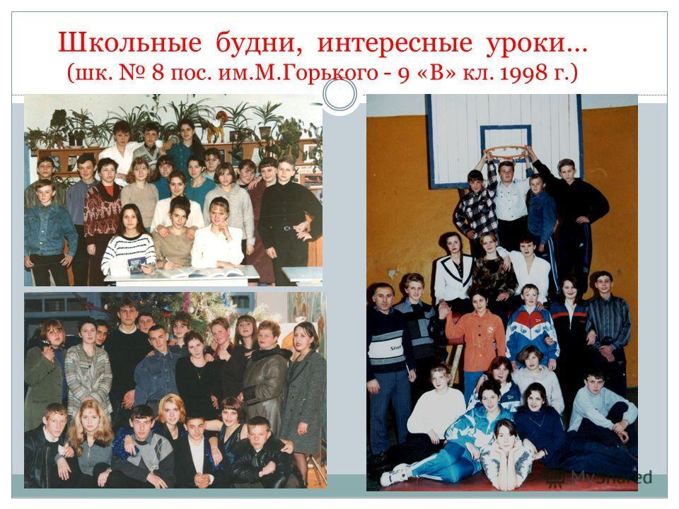 Школьные будни, интересные уроки… (шк. 8 пос. им.М.Горького - 9 «В» кл. 1998 г.)