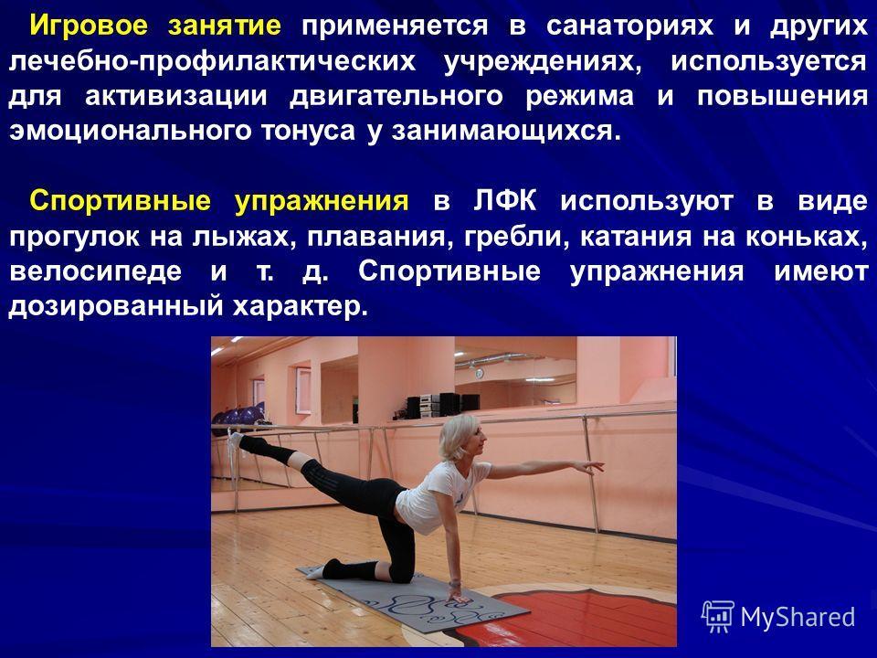 Игровое занятие применяется в санаториях и других лечебно-профилактических учреждениях, используется для активизации двигательного режима и повышения эмоционального тонуса у занимающихся. Спортивные упражнения в ЛФК используют в виде прогулок на лыжа