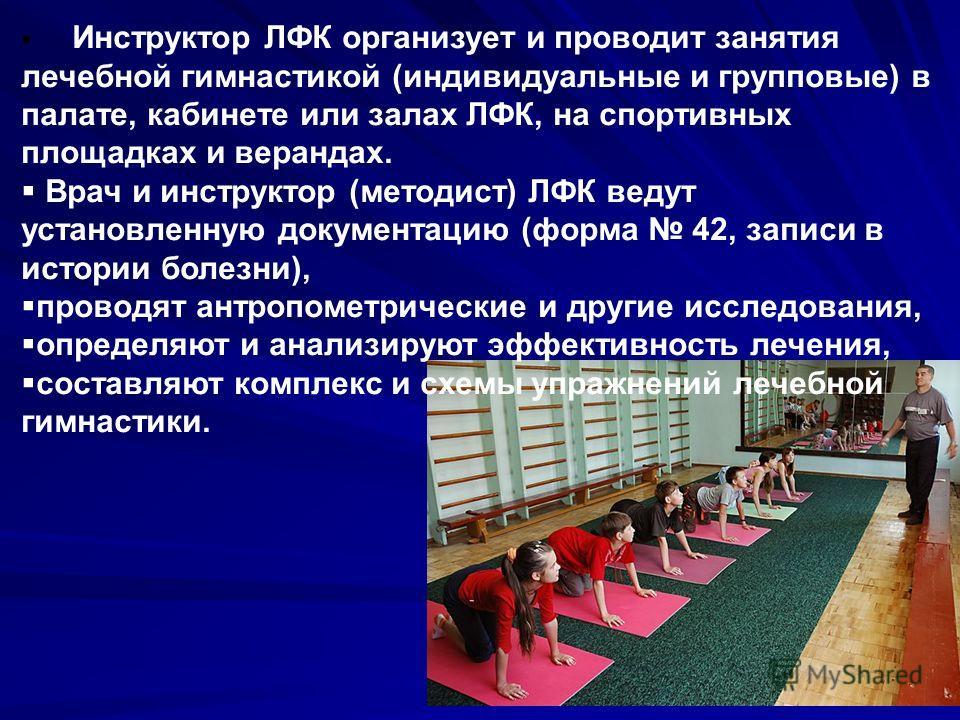 Инструктор ЛФК организует и проводит занятия лечебной гимнастикой (индивидуальные и групповые) в палате, кабинете или залах ЛФК, на спортивных площадках и верандах. Врач и инструктор (методист) ЛФК ведут установленную документацию (форма 42, записи в