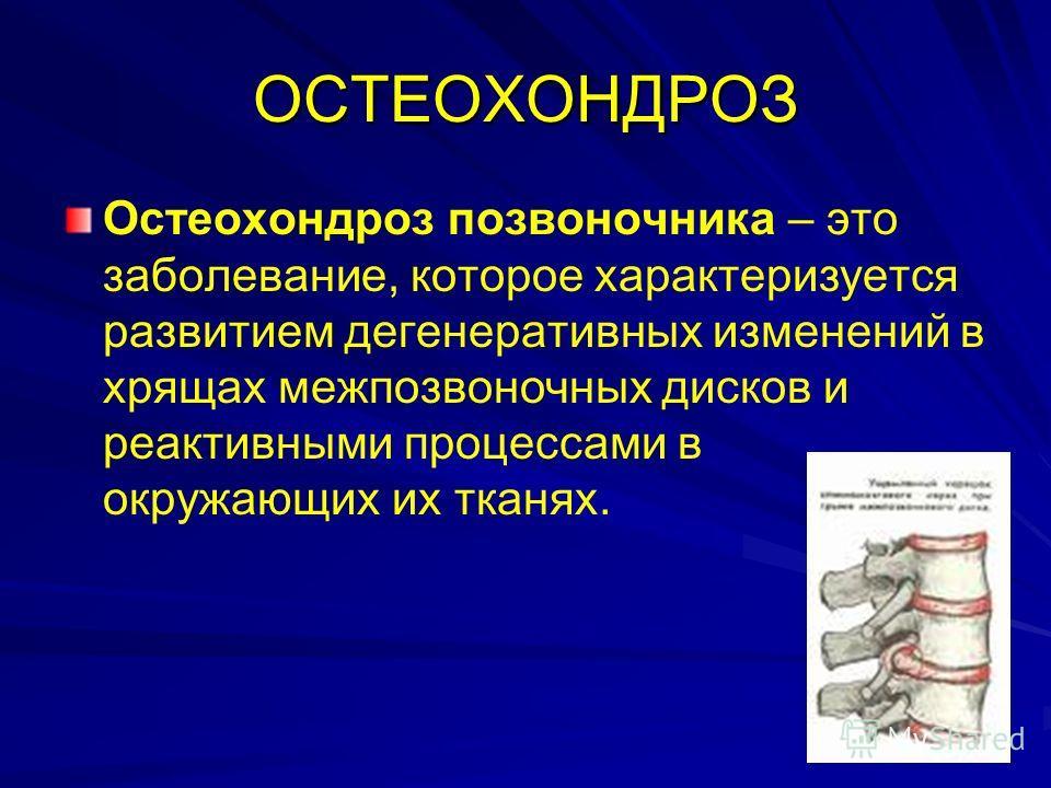 ОСТЕОХОНДРОЗ Остеохондроз позвоночника – это заболевание, которое характеризуется развитием дегенеративных изменений в хрящах межпозвоночных дисков и реактивными процессами в окружающих их тканях.