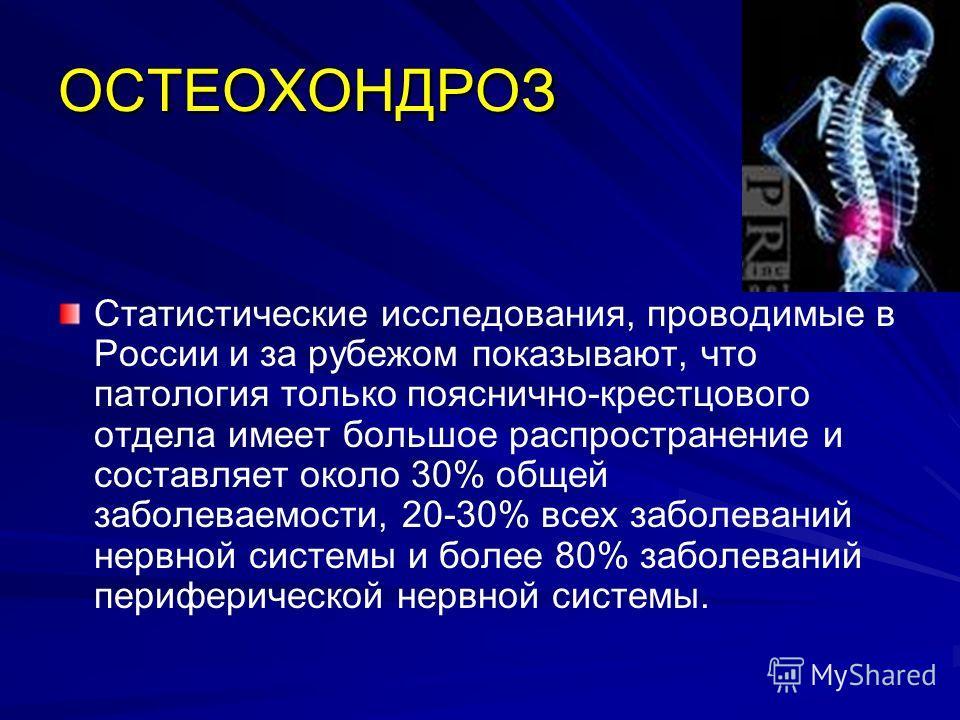 ОСТЕОХОНДРОЗ Статистические исследования, проводимые в России и за рубежом показывают, что патология только пояснично-крестцового отдела имеет большое распространение и составляет около 30% общей заболеваемости, 20-30% всех заболеваний нервной систем