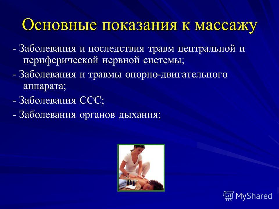Основные показания к массажу - Заболевания и последствия травм центральной и периферической нервной системы; - Заболевания и травмы опорно-двигательного аппарата; - Заболевания ССС; - Заболевания органов дыхания;