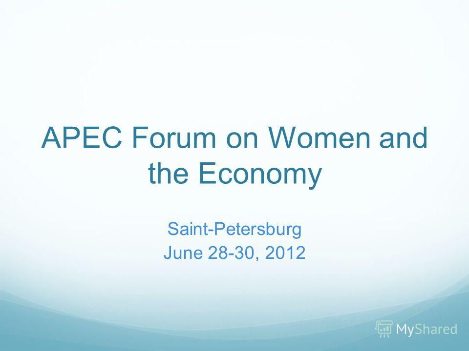 APEC Forum on Women and the Economy Saint-Petersburg June 28-30, 2012