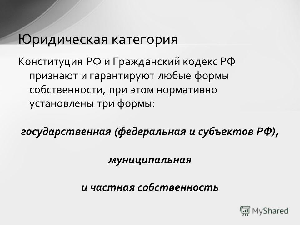 Конституция РФ и Гражданский кодекс РФ признают и гарантируют любые формы собственности, при этом нормативно установлены три формы: государственная (федеральная и субъектов РФ), муниципальная и частная собственность Юридическая категория