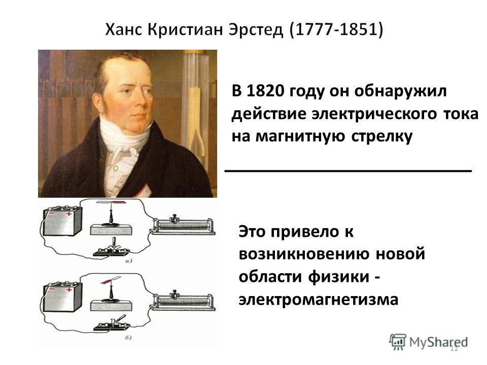 11 В 1820 году он обнаружил действие электрического тока на магнитную стрелку. Это привело к возникновению новой области физики - электромагнетизма