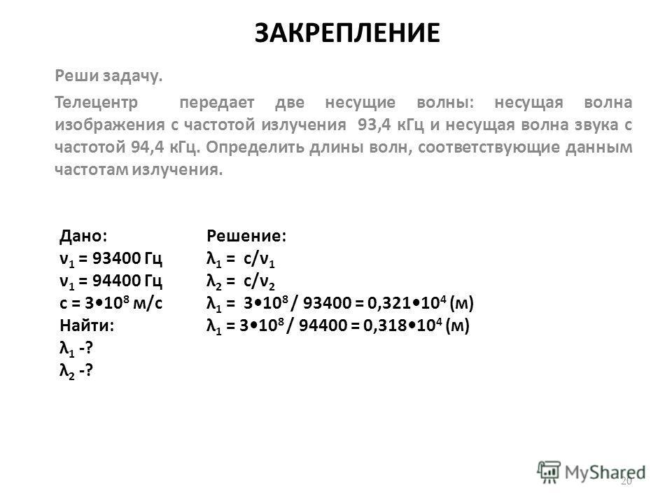 ЗАКРЕПЛЕНИЕ Реши задачу. Телецентр передает две несущие волны: несущая волна изображения с частотой излучения 93,4 к Гц и несущая волна звука с частотой 94,4 к Гц. Определить длины волн, соответствующие данным частотам излучения. 20 Дано: ν 1 = 93400