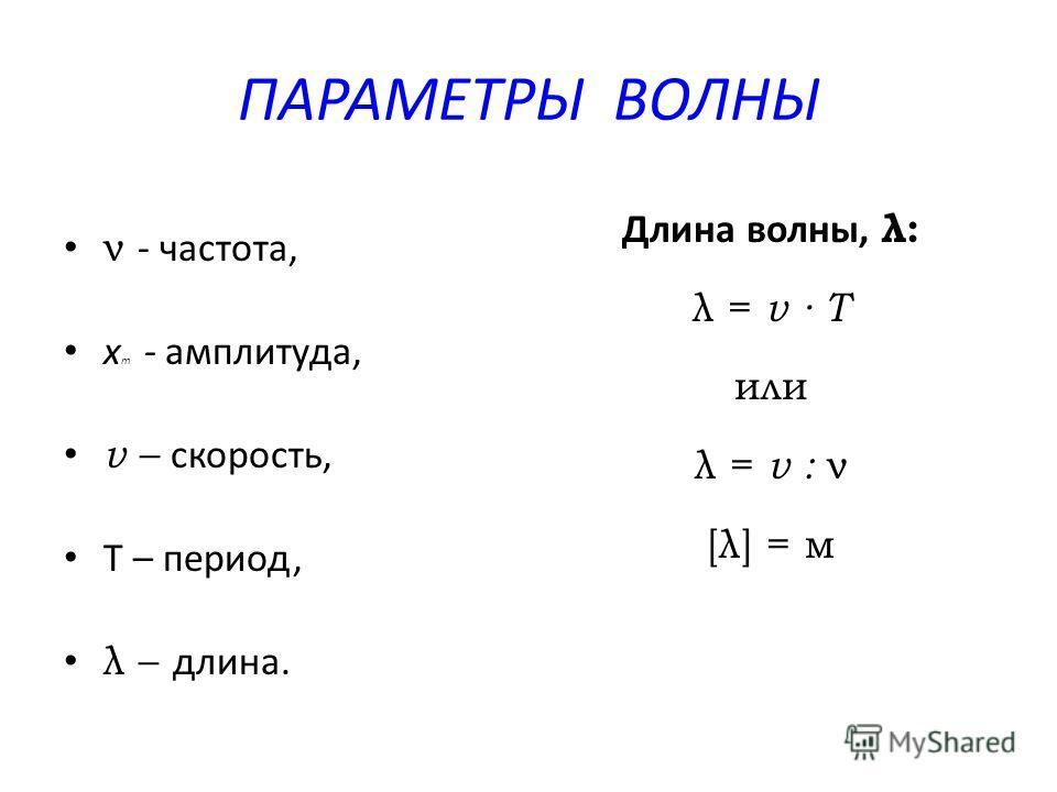 ПАРАМЕТРЫ ВОЛНЫ ν - частота, x m - амплитуда, v – скорость, Т – период, λ – длина. Длина волны, λ: λ = v Т или λ = v : ν [λ] = м