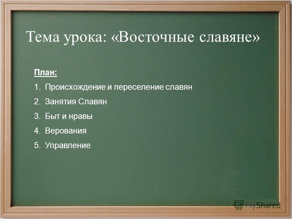 Тема урока: «Восточные славяне» План: 1. Происхождение и переселение славян 2. Занятия Славян 3. Быт и нравы 4. Верования 5.Управление
