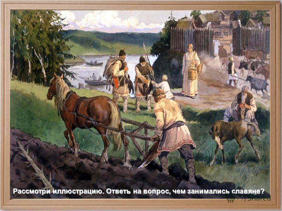 Рассмотри иллюстрацию. Ответь на вопрос, чем занимались славяне?
