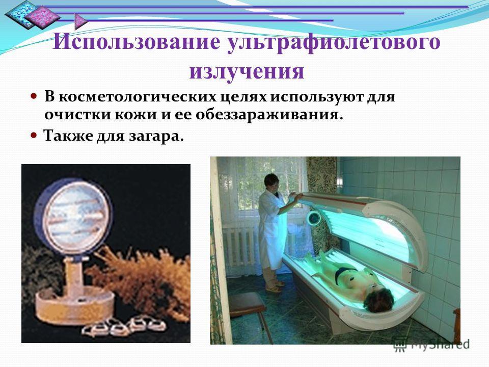 Использование ультрафиолетового излучения В косметологических целях используют для очистки кожи и ее обеззараживания. Также для загара.