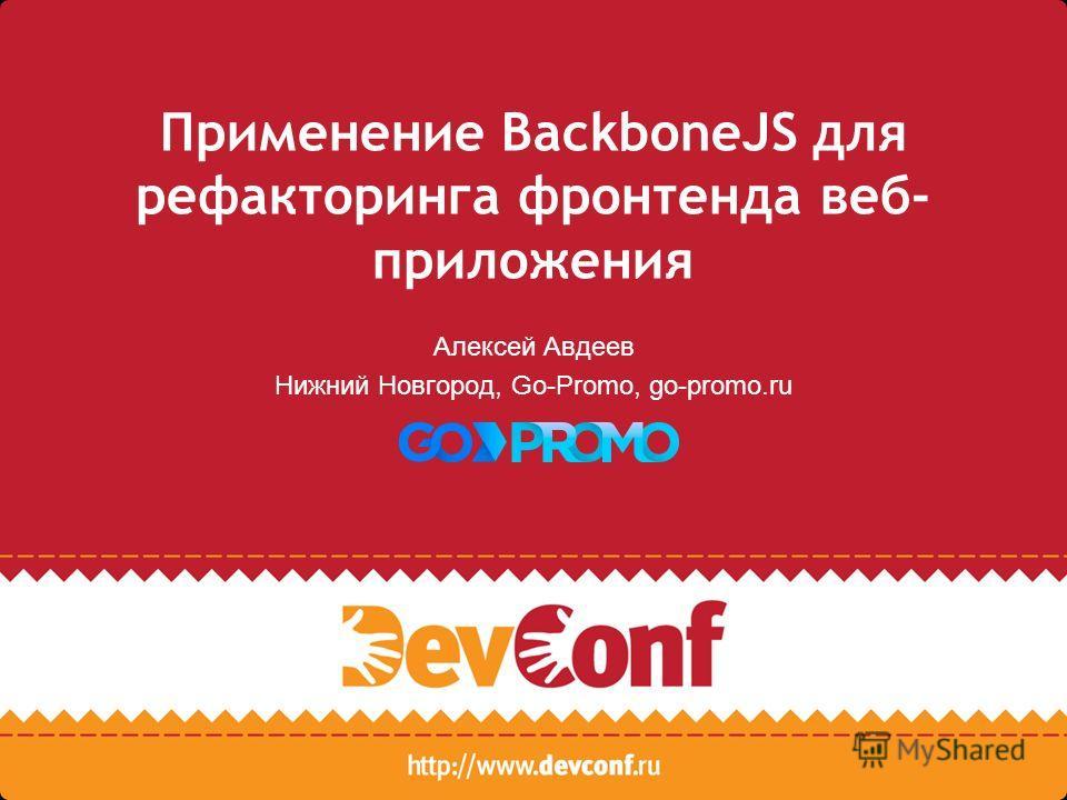 Применение BackboneJS для рефакторинга фронтенда веб- приложения Алексей Авдеев Нижний Новгород, Go-Promo, go-promo.ru