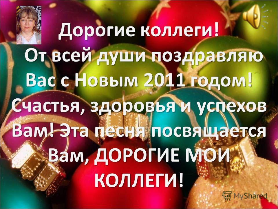 Дорогие коллеги! От всей души поздравляю Вас с Новым 2011 годом! Счастья, здоровья и успехов Вам! Эта песня посвящается Вам, ДОРОГИЕ МОИ КОЛЛЕГИ!