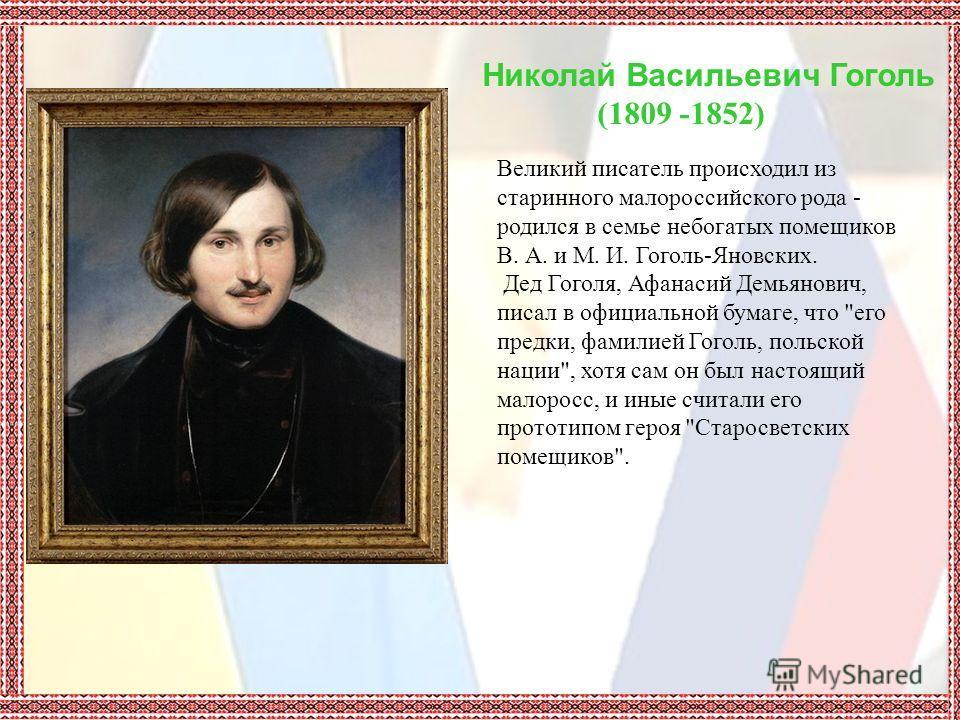 Николай Васильевич Гоголь (1809 -1852) Великий писатель происходил из старинного малороссийского рода - родился в семье небогатых помещиков В. А. и М. И. Гоголь-Яновских. Дед Гоголя, Афанасий Демьянович, писал в официальной бумаге, что