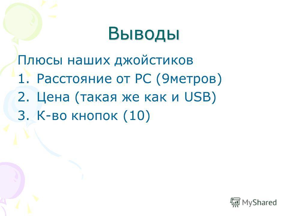 Выводы Плюсы наших джойстиков 1. Расстояние от РС (9 метров) 2. Цена (такая же как и USB) 3.К-во кнопок (10)