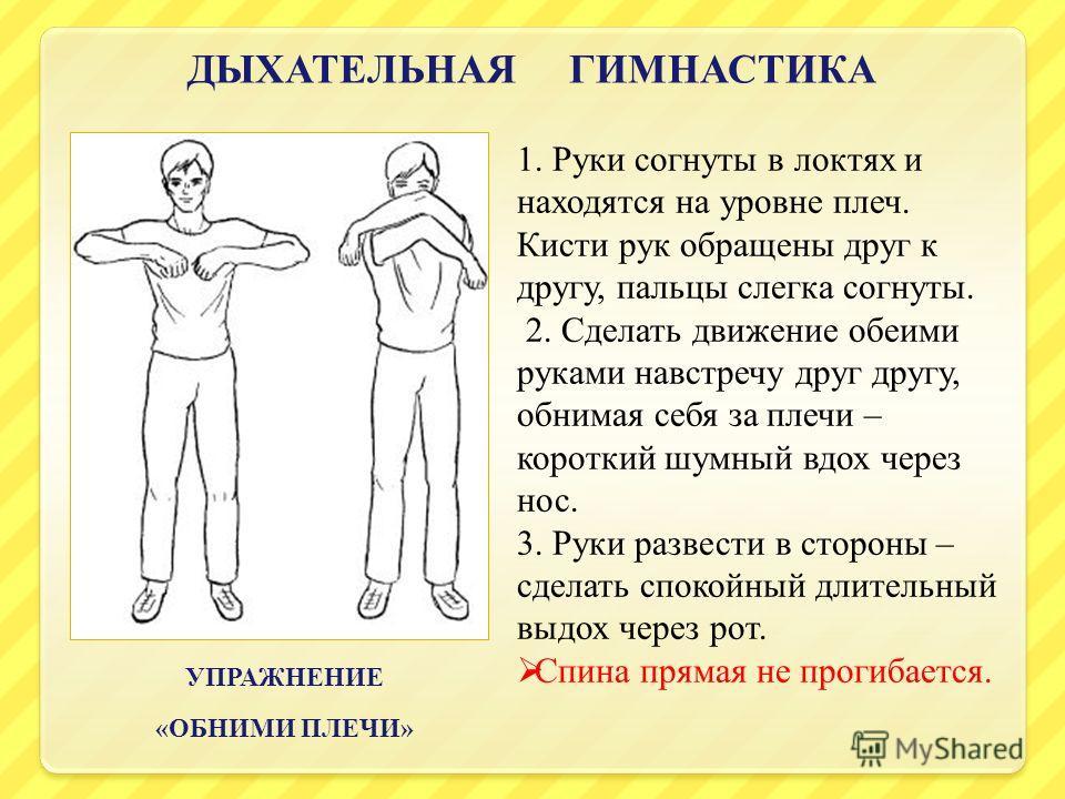 ДЫХАТЕЛЬНАЯ ГИМНАСТИКА УПРАЖНЕНИЕ « ОБНИМИ ПЛЕЧИ » 1. Руки согнуты в локтях и находятся на уровне плеч. Кисти рук обращены друг к другу, пальцы слегка согнуты. 2. Сделать движение обеими руками навстречу друг другу, обнимая себя за плечи – короткий ш