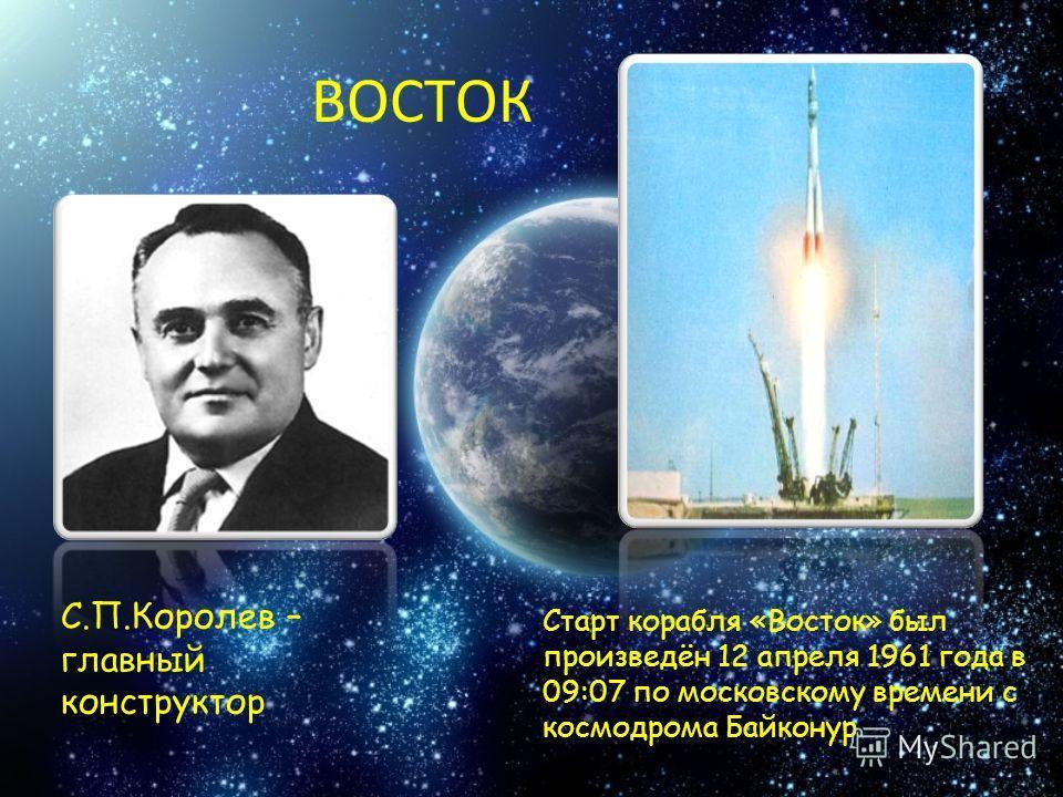 ВОСТОК С.П.Королев – главный конструктор Старт корабля «Восток» был произведён 12 апреля 1961 года в 09:07 по московскому времени с космодрома Байконур