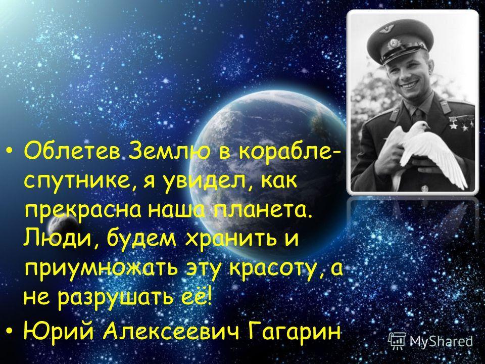 Облетев Землю в корабле- спутнике, я увидел, как прекрасна наша планета. Люди, будем хранить и приумножать эту красоту, а не разрушать её! Юрий Алексеевич Гагарин