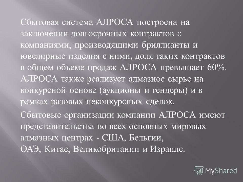 Сбытовая система АЛРОСА построена на заключении долгосрочных контрактов с компаниями, производящими бриллианты и ювелирные изделия с ними, доля таких контрактов в общем объеме продаж АЛРОСА превышает 60%. АЛРОСА также реализует алмазное сырье на конк
