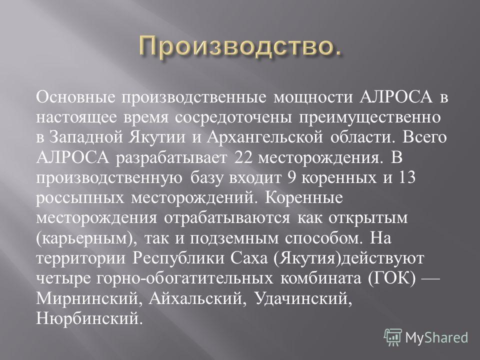 Основные производственные мощности АЛРОСА в настоящее время сосредоточены преимущественно в Западной Якутии и Архангельской области. Всего АЛРОСА разрабатывает 22 месторождения. В производственную базу входит 9 коренных и 13 россыпных месторождений.