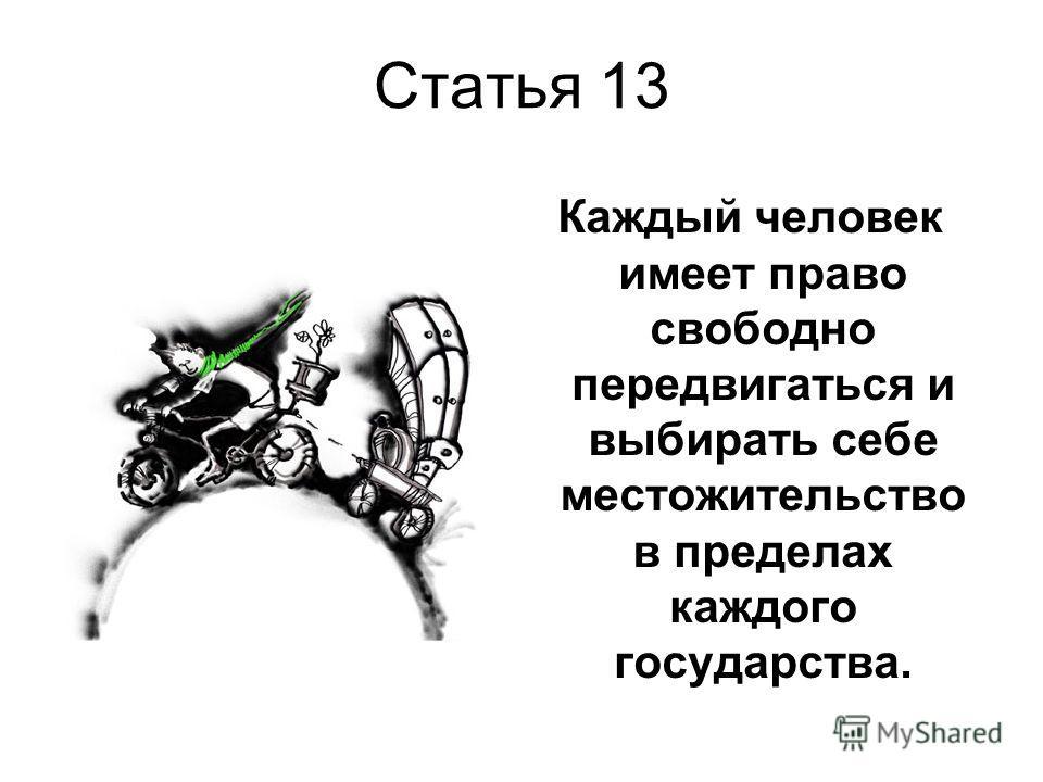 Статья 13 Каждый человек имеет право свободно передвигаться и выбирать себе местожительство в пределах каждого государства.