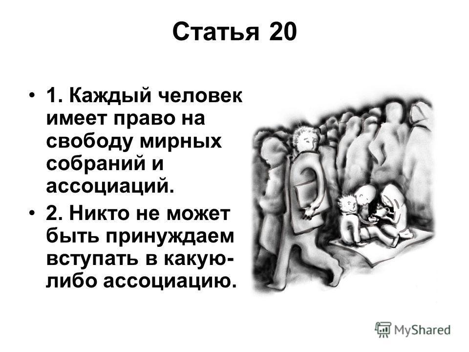 Статья 20 1. Каждый человек имеет право на свободу мирных собраний и ассоциаций. 2. Никто не может быть принуждаем вступать в какую- либо ассоциацию.