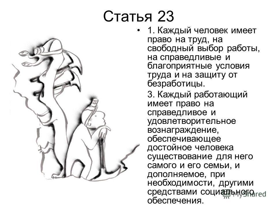 Статья 23 1. Каждый человек имеет право на труд, на свободный выбор работы, на справедливые и благоприятные условия труда и на защиту от безработицы. 3. Каждый работающий имеет право на справедливое и удовлетворительное вознаграждение, обеспечивающее