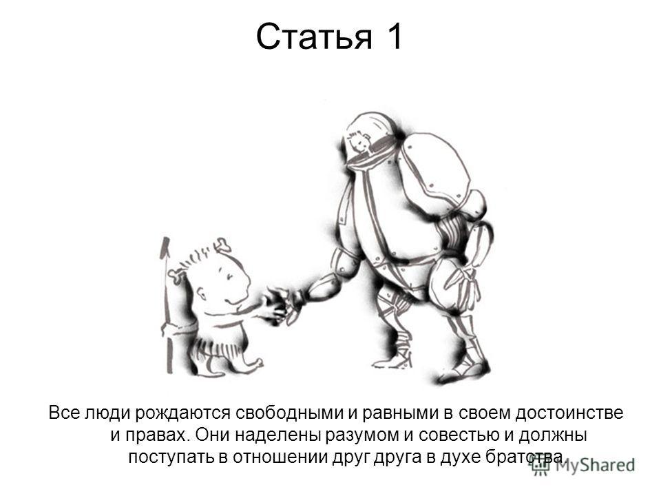 Cтатья 1 Все люди рождаются свободными и равными в своем достоинстве и правах. Они наделены разумом и совестью и должны поступать в отношении друг друга в духе братства.
