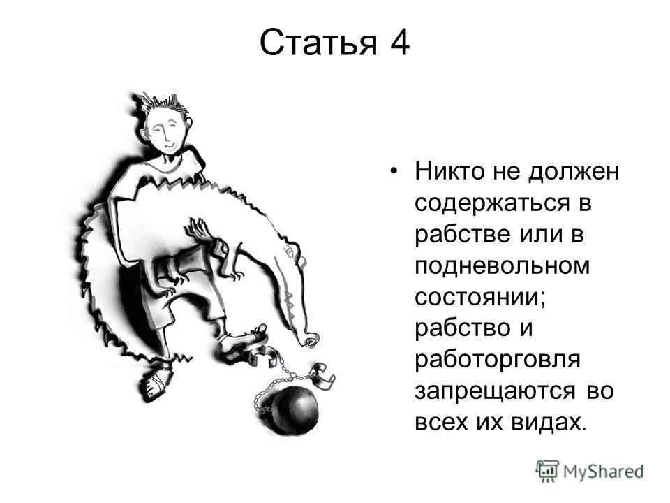 Статья 4 Никто не должен содержаться в рабстве или в подневольном состоянии; рабство и работорговля запрещаются во всех их видах.
