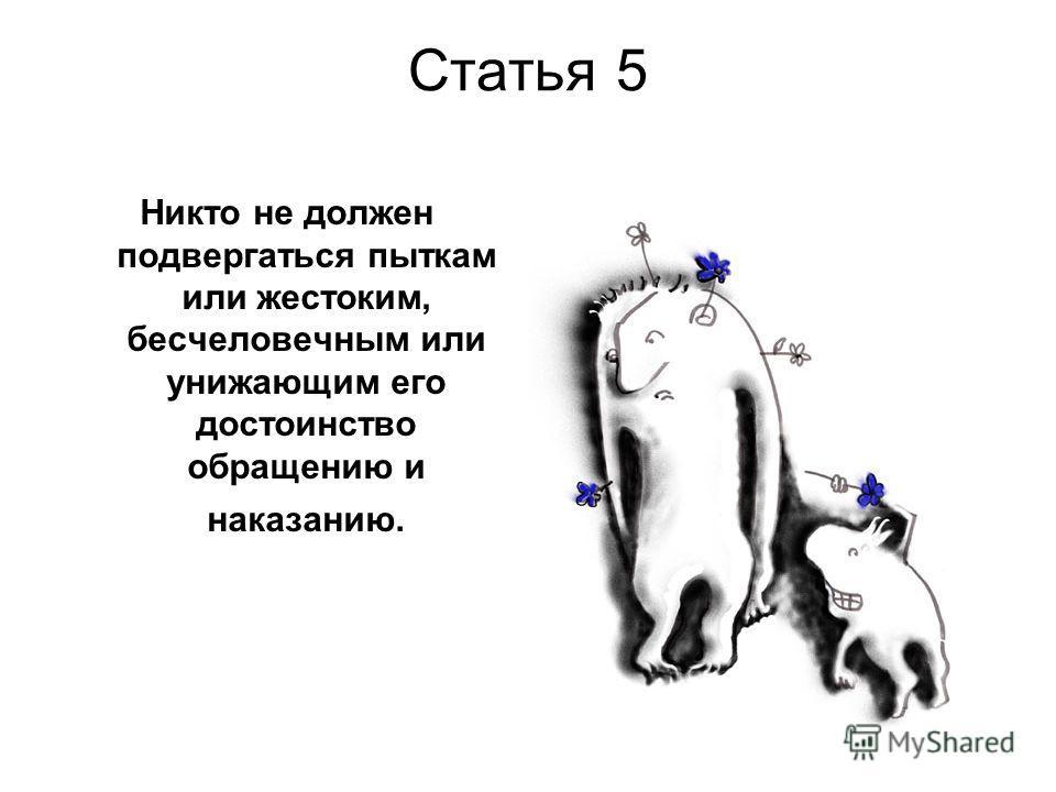 Статья 5 Никто не должен подвергаться пыткам или жестоким, бесчеловечным или унижающим его достоинство обращению и наказанию.