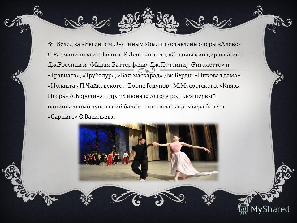 Вслед за « Евгением Онегиным » были поставлены оперы « Алеко » С. Рахманинова и « Паяцы » Р. Леонкавалло, « Севильский цирюльник » Дж. Россини и « Мадам Баттерфляй » Дж. Пуччини, « Риголетто » и « Травиата », « Трубадур », « Бал - маскарад » Дж. Верд
