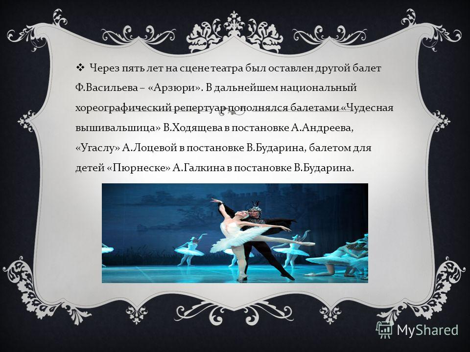 Через пять лет на сцене театра был оставлен другой балет Ф. Васильева – « Арзюри ». В дальнейшем национальный хореографический репертуар пополнялся балетами « Чудесная вышивальшица » В. Ходящева в постановке А. Андреева, « Угаслу » А. Лоцевой в поста