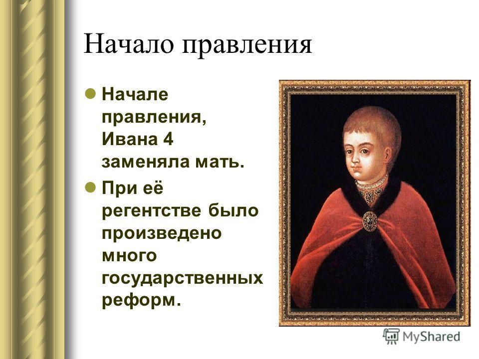 Начало правления Начале правления, Ивана 4 заменяла мать. При её регентстве было произведено много государственных реформ.