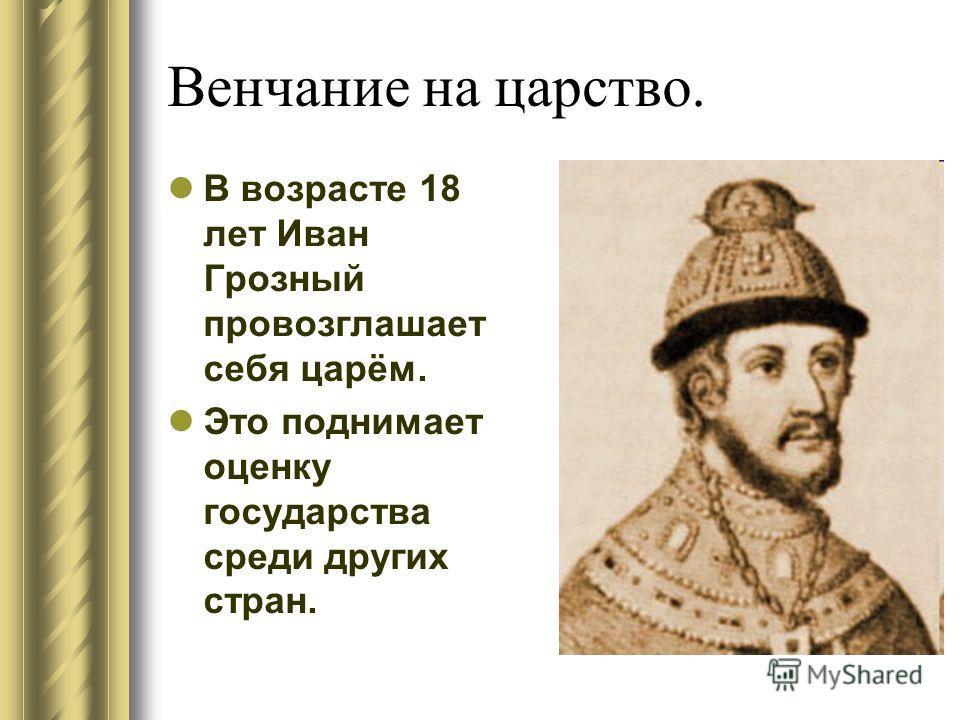 Венчание на царство. В возрасте 18 лет Иван Грозный провозглашает себя царём. Это поднимает оценку государства среди других стран.