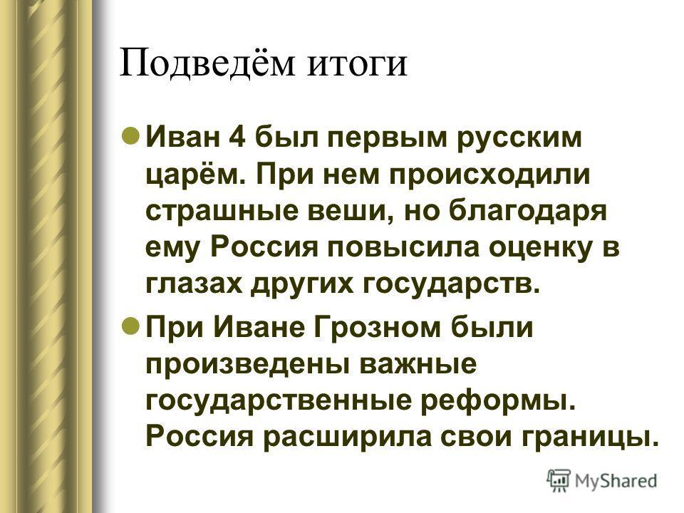 Подведём итоги Иван 4 был первым русским царём. При нем происходили страшные веши, но благодаря ему Россия повысила оценку в глазах других государств. При Иване Грозном были произведены важные государственные реформы. Россия расширила свои границы.