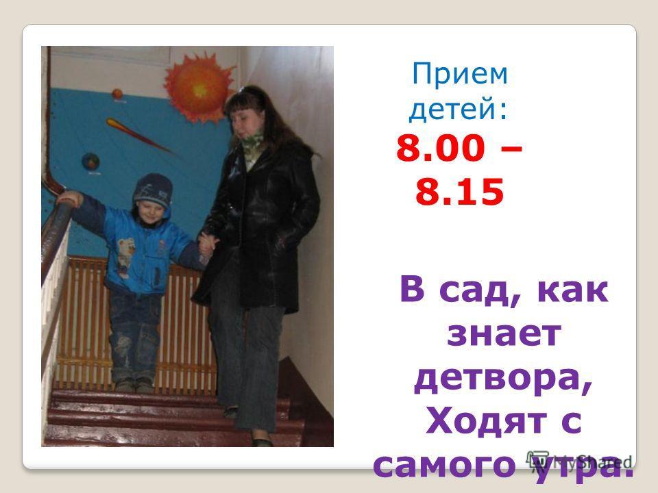 В сад, как знает детвора, Ходят с самого утра. Прием детей: 8.00 – 8.15