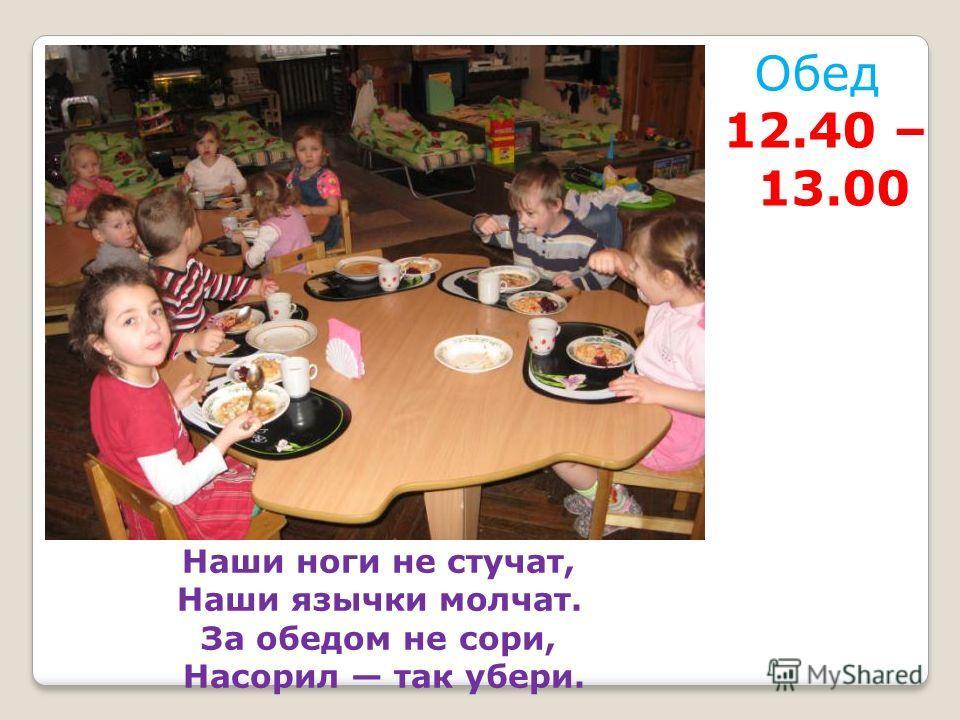 Обед 12.40 – 13.00 Наши ноги не стучат, Наши язычки молчат. За обедом не сори, Насорил так убери.