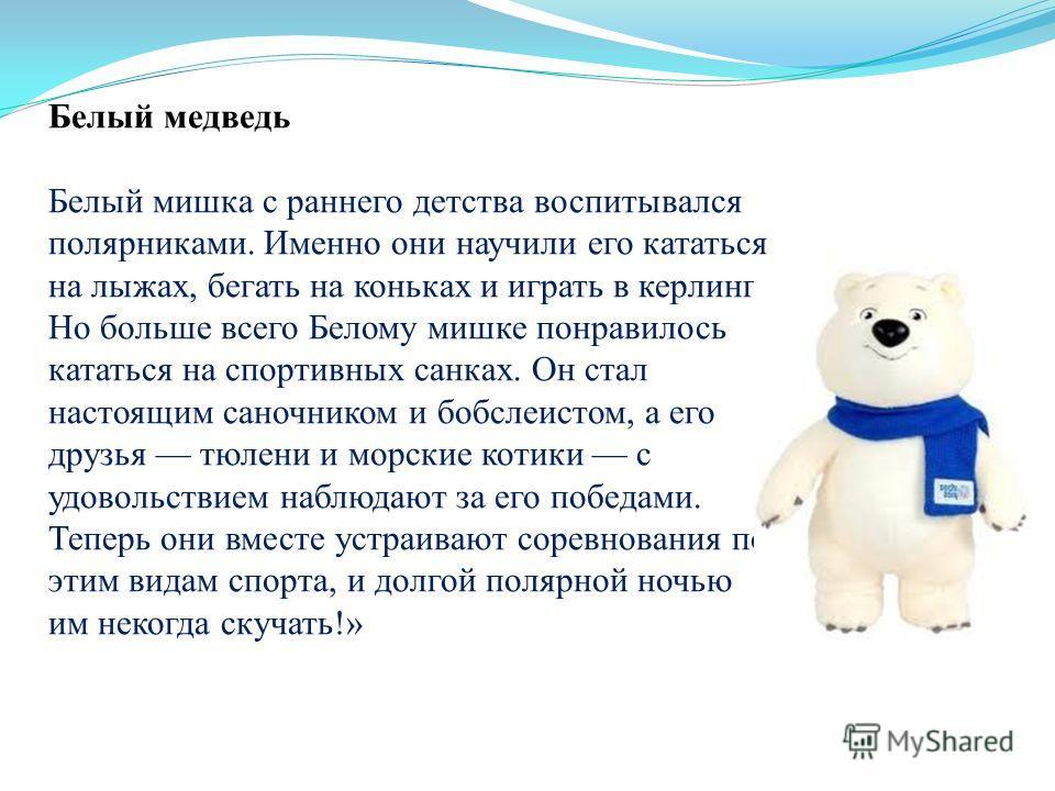 Белый медведь Белый мишка с раннего детства воспитывался полярниками. Именно они научили его кататься на лыжах, бегать на коньках и играть в керлинг. Но больше всего Белому мишке понравилось кататься на спортивных санках. Он стал настоящим саночником