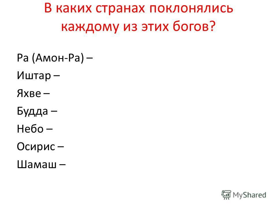 В каких странах поклонялись каждому из этих богов? Ра (Амон-Ра) – Иштар – Яхве – Будда – Небо – Осирис – Шамаш –