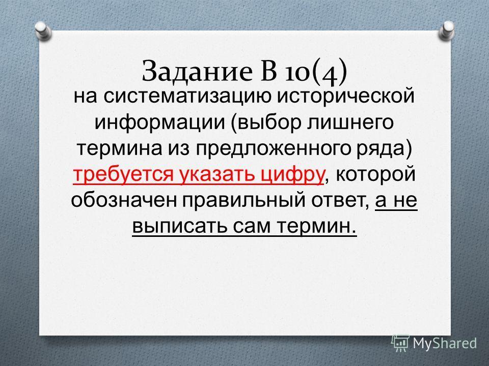 Задание В 10(4) на систематизацию исторической информации (выбор лишнего термина из предложенного ряда) требуется указать цифру, которой обозначен правильный ответ, а не выписать сам термин.
