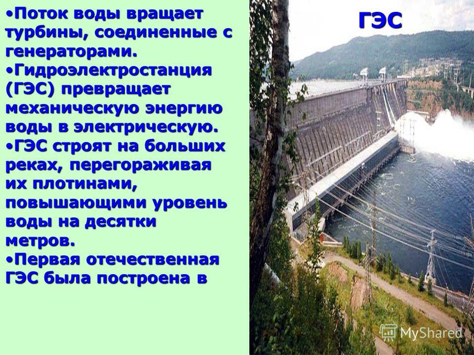 Поток воды вращает турбины, соединенные с генераторами.Поток воды вращает турбины, соединенные с генераторами. Гидроэлектростанция (ГЭС) превращает механическую энергию воды в электрическую.Гидроэлектростанция (ГЭС) превращает механическую энергию во