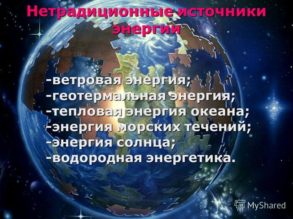 Нетрадиционные источники энергии -ветровая энергия; -геотермальная энергия; -тепловая энергия океана; -энергия морских течений; -энергия солнца; -водородная энергетика.