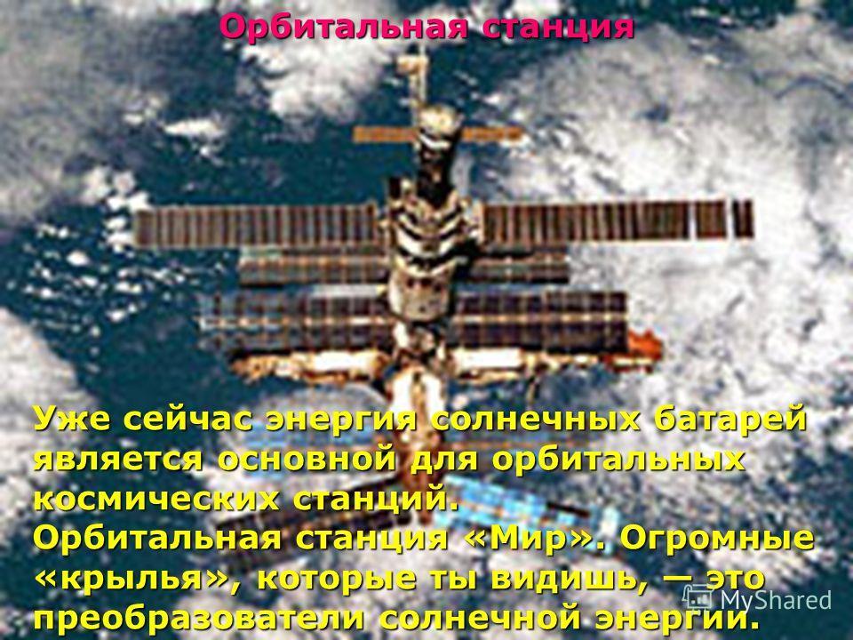 Уже сейчас энергия солнечных батарей является основной для орбитальных космических станций. Орбитальная станция «Мир». Огромные «крылья», которые ты видишь, это преобразователи солнечной энергии. Орбитальная станция