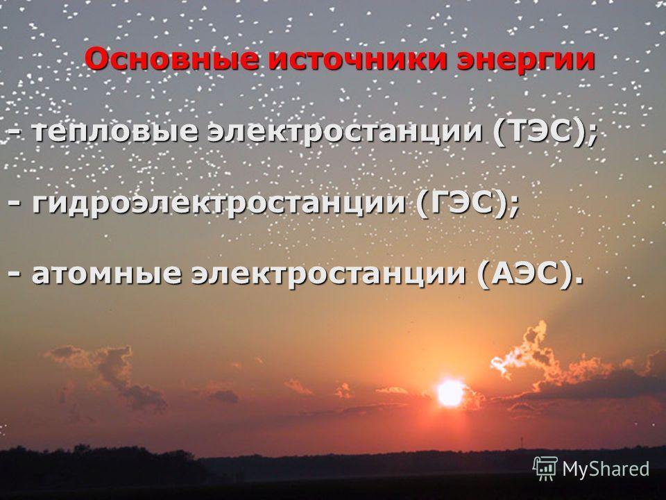 Основные источники энергии - тепловые электростанции (ТЭС); - гидроэлектростанции (ГЭС); - атомные электростанции (АЭС).
