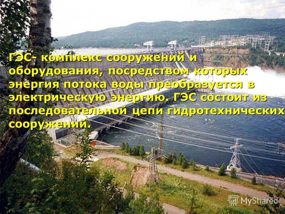 ГЭС- комплекс сооружений и оборудования, посредством которых энергия потока воды преобразуется в электрическую энергию. ГЭС состоит из последовательной цепи гидротехнических сооружений.