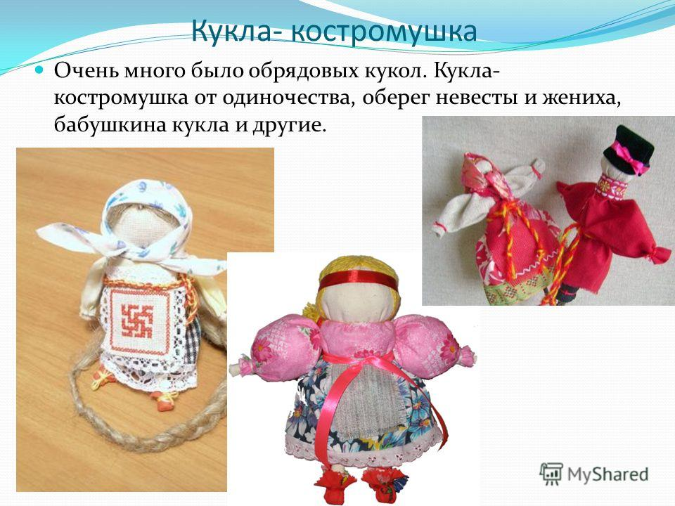 Кукла- костромушка Очень много было обрядовых кукол. Кукла- костромушка от одиночества, оберег невесты и жениха, бабушкина кукла и другие.