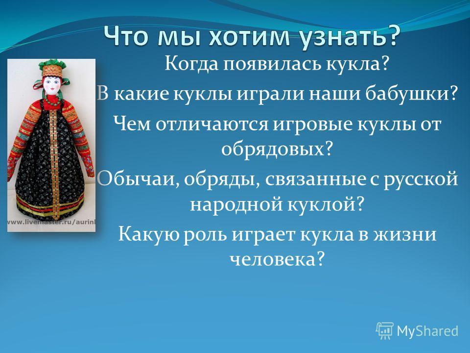 Когда появилась кукла? В какие куклы играли наши бабушки? Чем отличаются игровые куклы от обрядовых? Обычаи, обряды, связанные с русской народной куклой? Какую роль играет кукла в жизни человека?