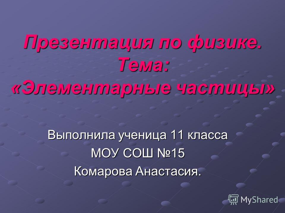 Презентация по физике. Тема: «Элементарные частицы» Выполнила ученица 11 класса МОУ СОШ 15 Комарова Анастасия.