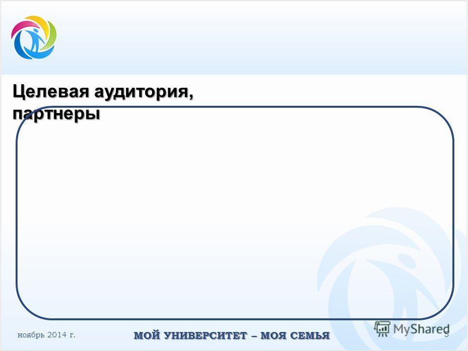 ноябрь 2014 г. МОЙ УНИВЕРСИТЕТ – МОЯ СЕМЬЯ 5 Целевая аудитория, партнеры
