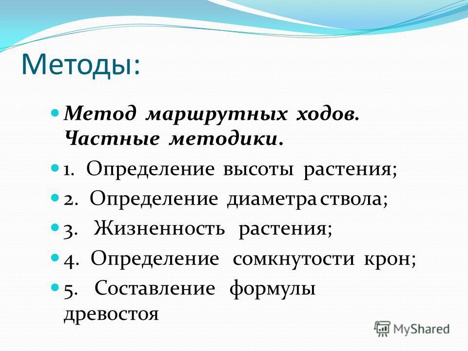 Методы: Метод маршрутных ходов. Частные методики. 1. Определение высоты растения; 2. Определение диаметра ствола; 3. Жизненность растения; 4. Определение сомкнутости крон; 5. Составление формулы древостоя