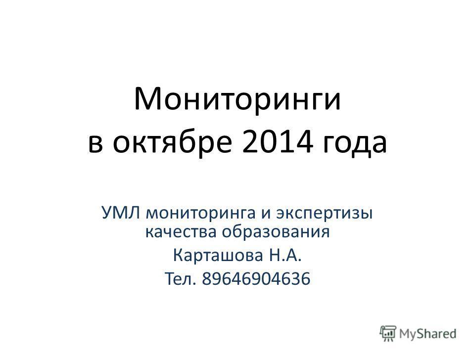 Мониторинги в октябре 2014 года УМЛ мониторинга и экспертизы качества образования Карташова Н.А. Тел. 89646904636
